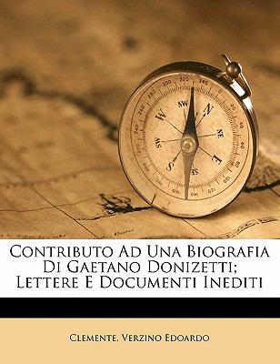 Contributo Ad Una Biografia Di Gaetano Donizetti; Lettere E Documenti Inediti 9781173099053