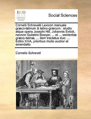 Cornelii Schrevelii Lexicon Manuale Gr]co-Latinum & Latino-Gr]cum: Studio Atque Opera Josephi Hill, Johannis Entick, Necnon Gulielmi Bowyer, ... Et .. 9781171033110