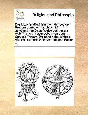 Das Liturgien-Buchlein Nach Der Bey Den Brudern Dermalen Hauptsachlich Gewohnlichen Singe-Weise Von Neuem Revidirt, Und ... Ausgegeben Von Dem Cantore