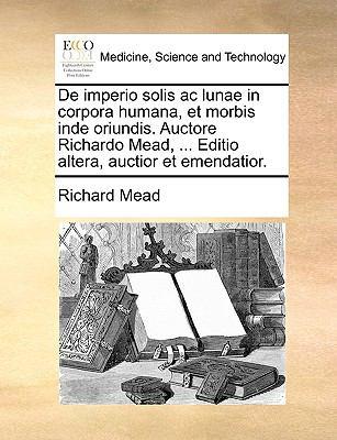 de Imperio Solis AC Lunae in Corpora Humana, Et Morbis Inde Oriundis. Auctore Richardo Mead, ... Editio Altera, Auctior Et Emendatior. 9781170672433