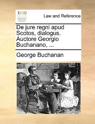de Jure Regni Apud Scotos, Dialogus. Auctore Georgio Buchanano, ... 9781170021378