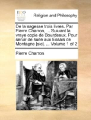 de La Sagesse Trois Livres. Par Pierre Charron, ... Suiuant La Vraye Copie de Bourdeaux. Pour Seruir de Suite Aux Essais de Montagne [Sic]. ... Volume