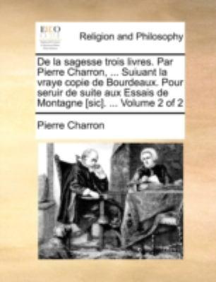 de La Sagesse Trois Livres. Par Pierre Charron, ... Suiuant La Vraye Copie de Bourdeaux. Pour Seruir de Suite Aux Essais de Montagne [Sic]. ... Volume 9781170516423