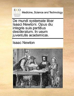 de Mundi Systemate Liber Isaaci Newtoni. Opus Diu Integris Suis Partibus Desideratum. in Usum Juventutis Academic]. 9781170671955