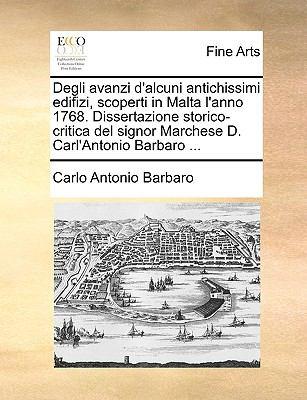 Degli Avanzi D'Alcuni Antichissimi Edifizi, Scoperti in Malta L'Anno 1768. Dissertazione Storico-Critica del Signor Marchese D. Carl'antonio Barbaro . 9781170378144