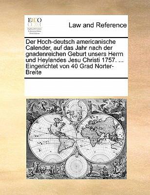 Der Hoch-Deutsch Americanische Calender, Auf Das Jahr Nach Der Gnadenreichen Geburt Unsers Herrn Und Heylandes Jesu Christi 1757. ... Eingerichtet Von