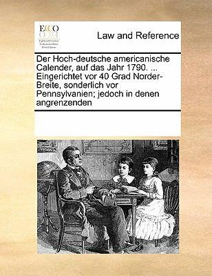 Der Hoch-Deutsche Americanische Calender, Auf Das Jahr 1790. ... Eingerichtet VOR 40 Grad Norder-Breite, Sonderlich VOR Pennsylvanien; Jedoch in Denen 9781171228332