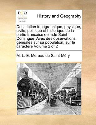 Description Topographique, Physique, Civile, Politique Et Historique de La Partie Francaise de L'Isle Saint-Domingue. Avec Des Observations Geneales S