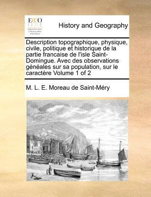 Description Topographique, Physique, Civile, Politique Et Historique de La Partie Francaise de L'Isle Saint-Domingue. Avec Des Observations Geneales S 9781170862414