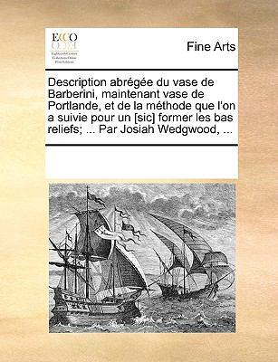 Description Abrge Du Vase de Barberini, Maintenant Vase de Portlande, Et de La Mthode Que L'On a Suivie Pour Un [Sic] Former Les Bas Reliefs; ... Par 9781170968970