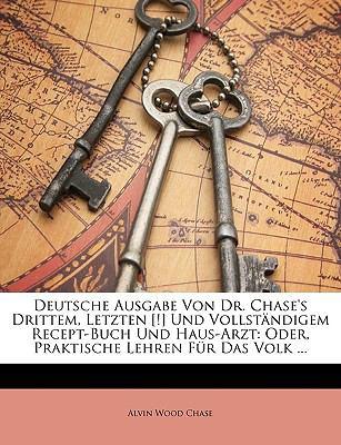 Deutsche Ausgabe Von Dr. Chase's Drittem, Letzten [!] Und Vollstndigem Recept-Buch Und Haus-Arzt: Oder, Praktische Lehren Fr Das Volk ... 9781174042317