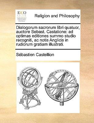 Dialogorum Sacrorum Libri Quatuor, Auctore Sebast. Castalione: Ad Optimas Editiones Summo Studio Recogniti, AC Notis Anglicis in Rudiorum Gratiam Illu 9781170564516