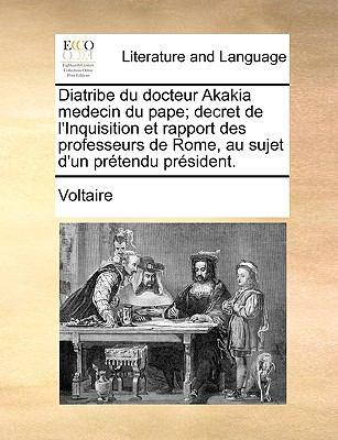 Diatribe Du Docteur Akakia Medecin Du Pape; Decret de L'Inquisition Et Rapport Des Professeurs de Rome, Au Sujet D'Un Prtendu Prsident. 9781170130513