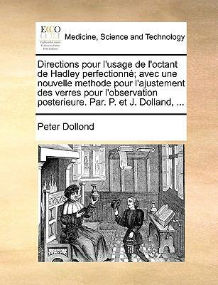 Directions Pour L'Usage de L'Octant de Hadley Perfectionn; Avec Une Nouvelle Methode Pour L'Ajustement Des Verres Pour L'Observation Posterieure. Par. 9781170140666