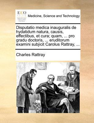Disputatio Medica Inauguralis de Hydatidum Natura, Causis, Effectibus, Et Cura; Quam, ... Pro Gradu Doctoris, ... Eruditorum Examini Subjicit Carolus 9781171371595