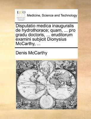Disputatio Medica Inauguralis de Hydrothorace; Quam, ... Pro Gradu Doctoris, ... Eruditorum Examini Subjicit Dionysius McCarthy, ... 9781171371526