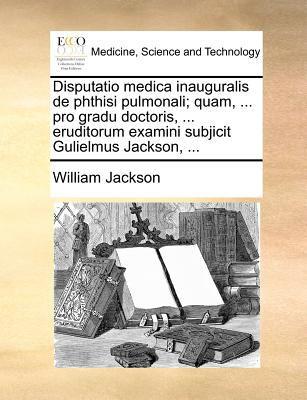 Disputatio Medica Inauguralis de Phthisi Pulmonali; Quam, ... Pro Gradu Doctoris, ... Eruditorum Examini Subjicit Gulielmus Jackson, ... 9781171371632