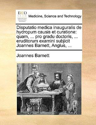 Disputatio Medica Inauguralis de Hydropum Causis Et Curatione: Quam, ... Pro Gradu Doctoris, ... Eruditorum Examini Subjicit Joannes Barnett, Anglus, 9781170035801