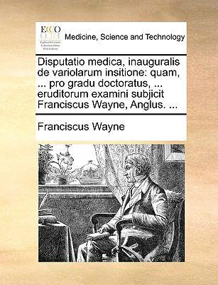Disputatio Medica, Inauguralis de Variolarum Insitione: Quam, ... Pro Gradu Doctoratus, ... Eruditorum Examini Subjicit Franciscus Wayne, Anglus. ... 9781170667019
