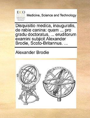 Disquisitio Medica, Inauguralis, de Rabie Canina: Quam ... Pro Gradu Doctoratus, ... Eruditorum Examini Subjicit Alexander Brodie, Scoto-Britannus. .. 9781170035740