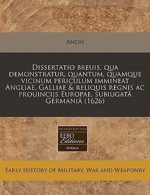 Dissertatio Breuis, Qua Demonstratur, Quantum, Quamque Vicinum Periculum Immineat Angliae, Galliae & Reliquis Regnis AC Prouincijs Europae, Subiugata 9781171251316