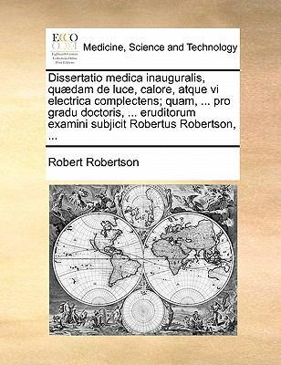 Dissertatio Medica Inauguralis, Qu Dam de Luce, Calore, Atque VI Electrica Complectens; Quam, ... Pro Gradu Doctoris, ... Eruditorum Examini Subjicit 9781171371410