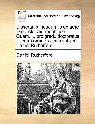 Dissertatio Inauguralis de Aere Fixo Dicto, Aut Mephitico. Quam, ... Pro Gradu Doctoratus, ... Eruditorum Examini Subjicit Daniel Rutherford, ... 9781170122785