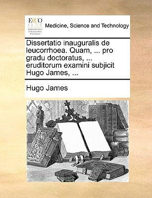 Dissertatio Inauguralis de Leucorrhoea. Quam, ... Pro Gradu Doctoratus, ... Eruditorum Examini Subjicit Hugo James, ... 9781170111581