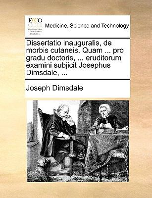Dissertatio Inauguralis, de Morbis Cutaneis. Quam ... Pro Gradu Doctoris, ... Eruditorum Examini Subjicit Josephus Dimsdale, ... 9781170137314