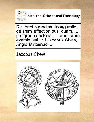 Dissertatio Medica. Inauguralis, de Animi Affectionibus: Quam, ... Pro Gradu Doctoris, ... Eruditorum Examini Subjicit Jacobus Chew, Anglo-Britannus. 9781170667101