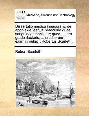 Dissertatio Medica Inauguralis, de Apoplexia, Eaque Praecipue Quae Sanguinea Appellatur; Quod, ... Pro Gradu Doctoris, ... Eruditorum Examini Subjicit 9781170690956