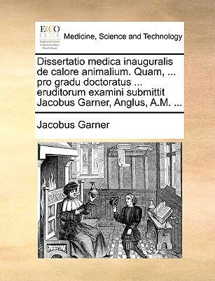 Dissertatio Medica Inauguralis de Calore Animalium. Quam, ... Pro Gradu Doctoratus ... Eruditorum Examini Submittit Jacobus Garner, Anglus, A.M. ... 9781170686768