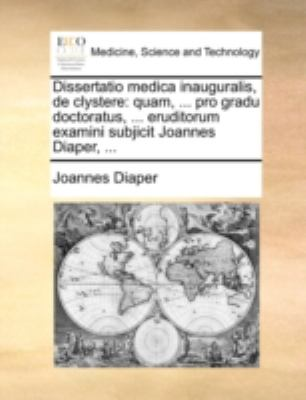 Dissertatio Medica Inauguralis, de Clystere: Quam, ... Pro Gradu Doctoratus, ... Eruditorum Examini Subjicit Joannes Diaper, ... 9781170515556