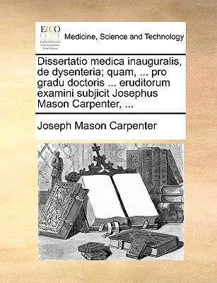 Dissertatio Medica Inauguralis, de Dysenteria; Quam, ... Pro Gradu Doctoris ... Eruditorum Examini Subjicit Josephus Mason Carpenter, ... 9781170690406