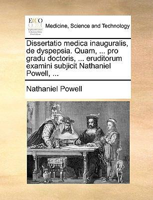 Dissertatio Medica Inauguralis, de Dyspepsia. Quam, ... Pro Gradu Doctoris, ... Eruditorum Examini Subjicit Nathaniel Powell, ... 9781170386774