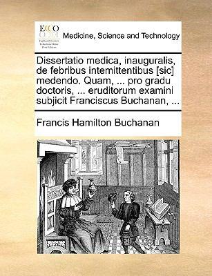 Dissertatio Medica, Inauguralis, de Febribus Intemittentibus [Sic] Medendo. Quam, ... Pro Gradu Doctoris, ... Eruditorum Examini Subjicit Franciscus B 9781170106440