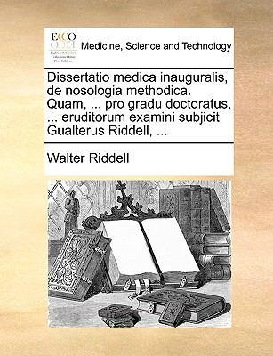 Dissertatio Medica Inauguralis, de Nosologia Methodica. Quam, ... Pro Gradu Doctoratus, ... Eruditorum Examini Subjicit Gualterus Riddell, ... 9781170088463