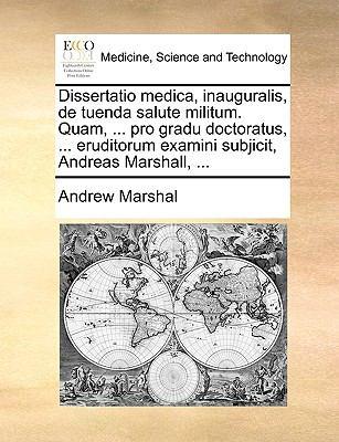 Dissertatio Medica, Inauguralis, de Tuenda Salute Militum. Quam, ... Pro Gradu Doctoratus, ... Eruditorum Examini Subjicit, Andreas Marshall, ... 9781170106419