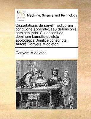 Dissertationis de Servili Medicorum Conditione Appendix, Seu Defensionis Pars Secunda. Cui Accedit Ad Dominum Lamotte Epistola Apologetica, Anglice Co 9781170587157