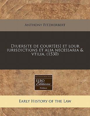 Diuersite de Court[es] Et Lour Iurisdictions Et Alia Necessaria & Vtilia. (1530) 9781171303480