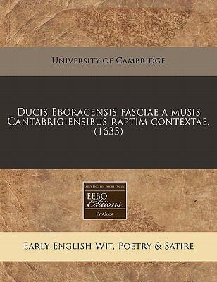 Ducis Eboracensis Fasciae a Musis Cantabrigiensibus Raptim Contextae. (1633) 9781171348078