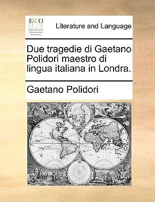 Due Tragedie Di Gaetano Polidori Maestro Di Lingua Italiana in Londra. 9781170714553