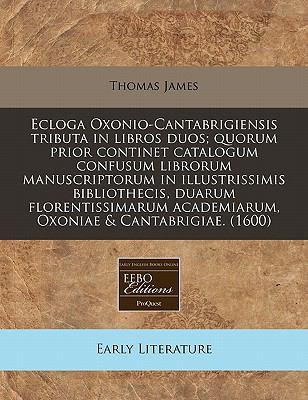 Ecloga Oxonio-Cantabrigiensis Tributa in Libros Duos; Quorum Prior Continet Catalogum Confusum Librorum Manuscriptorum in Illustrissimis Bibliothecis, 9781171345879