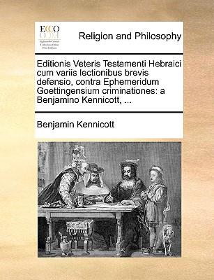 Editionis Veteris Testamenti Hebraici Cum Variis Lectionibus Brevis Defensio, Contra Ephemeridum Goettingensium Criminationes: A Benjamino Kennicott, 9781170146866