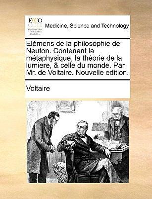 Elmens de La Philosophie de Neuton. Contenant La Mtaphysique, La Thorie de La Lumiere, & Celle Du Monde. Par Mr. de Voltaire. Nouvelle Edition. 9781170672143