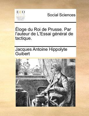 Eloge Du Roi de Prusse. Par L'Auteur de L'Essai General de Tactique. 9781171383819