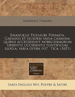 Emanuelis Thesauri Poemata. Caesares Et Ejusdem Varia Carmina: Quibus Accesserunt Nobilissimorum Orientis Occidentis Pontificum Elogia, Varia Opera Po 9781171354826