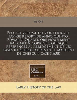 En  Cest Volume Est Conteinus Le Longe Report de Anno Quinto Edwardi Quarti, Ore Nouelment Imprimee & Corrigee, Ouesque References Al Abridgement de L 9781171307860