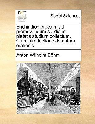 Enchiridion Precum, Ad Promovendum Solidioris Pietatis Studium Collectum. Cum Introductione de Natura Orationis. 9781170757819