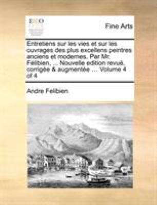 Entretiens Sur Les Vies Et Sur Les Ouvrages Des Plus Excellens Peintres Anciens Et Modernes. Par Mr. Felibien, ... Nouvelle Edition Revue, Corrigee & 9781171368670